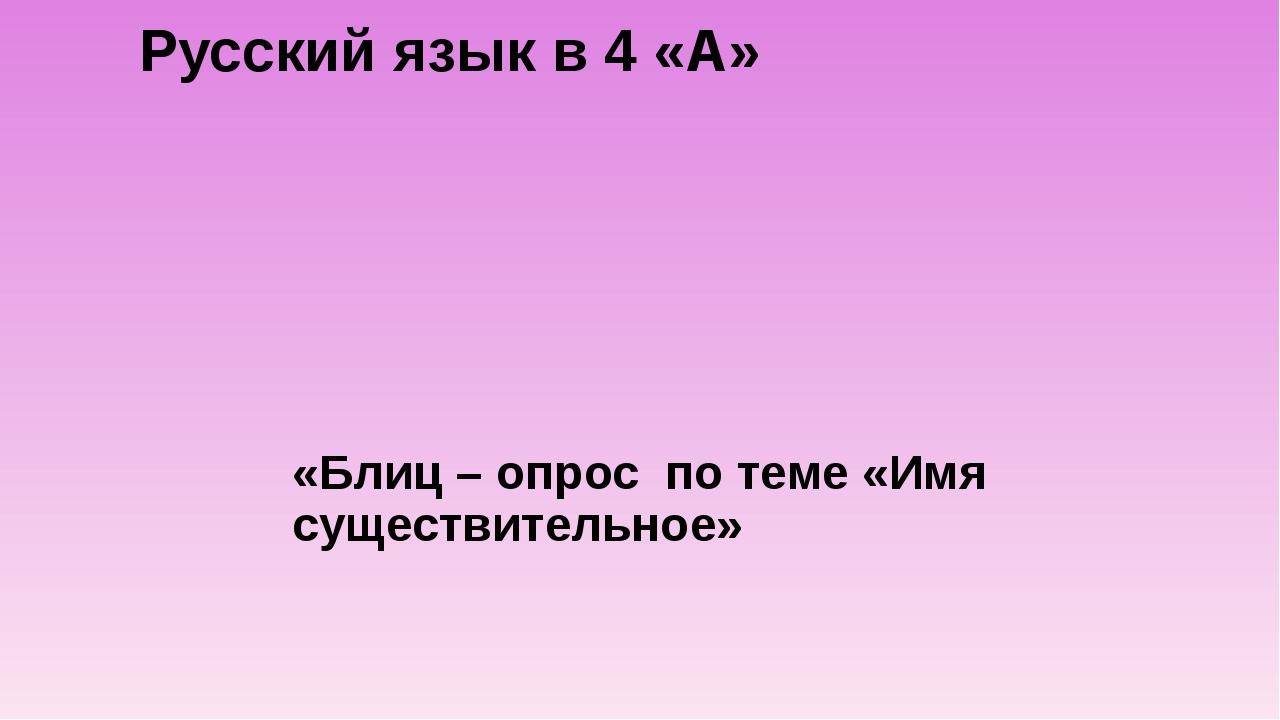 Русский язык в 4 «А» «Блиц – опрос по теме «Имя существительное»