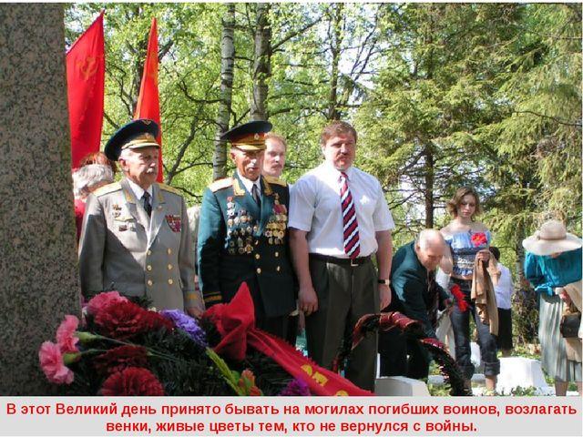 В этот Великий день принято бывать на могилах погибших воинов, возлагать венк...