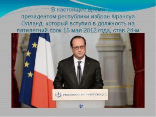 В настоящее время президентомреспубликиизбранФрансуа Олланд, который вступ