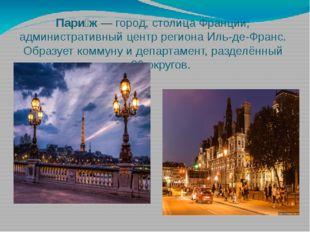 Пари́ж— город, столицаФранции; административный центр регионаИль-де-Франс.