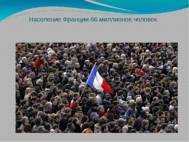 Население Франции 66 миллионов человек.