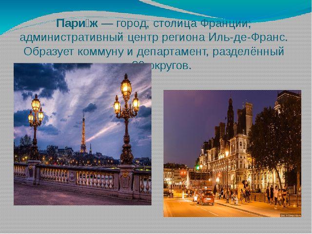 Пари́ж— город, столицаФранции; административный центр регионаИль-де-Франс....