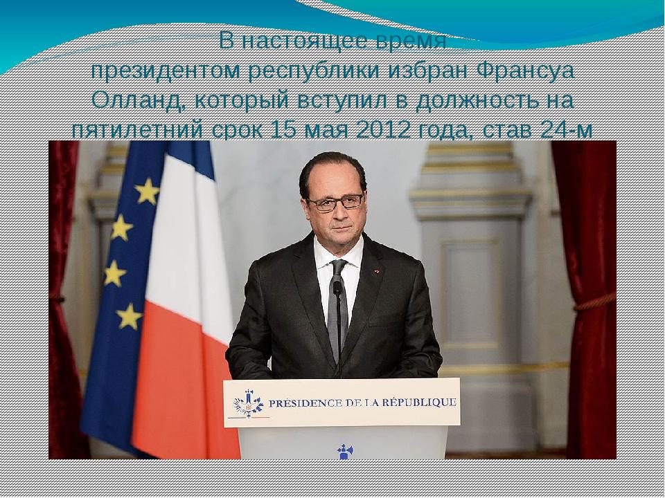 В настоящее время президентомреспубликиизбранФрансуа Олланд, который вступ...