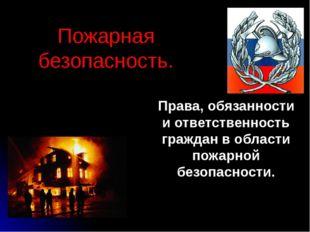 Пожарная безопасность. Права, обязанности и ответственность граждан в области