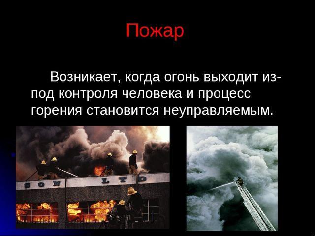 Пожар Возникает, когда огонь выходит из-под контроля человека и процесс горен...