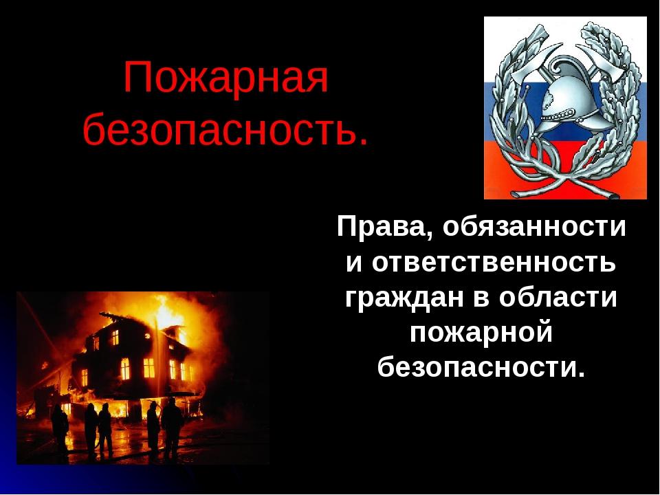 Пожарная безопасность. Права, обязанности и ответственность граждан в области...