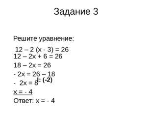 Задание 3 Решите уравнение: 12 – 2 (х - 3) = 26 12 – 2х + 6 = 26 18 – 2х = 26