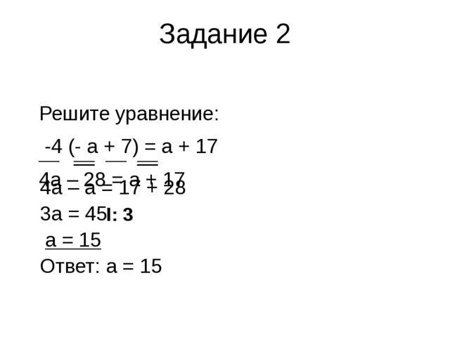 Задание 2 Решите уравнение: -4 (- а + 7) = а + 17 4а – 28 = а + 17 4а – а = 1...
