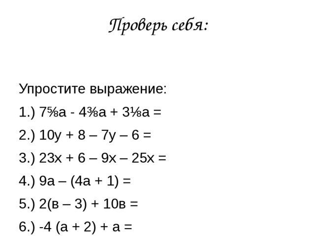Проверь себя: Упростите выражение: 1.) 7⅝а - 4⅜а + 3⅛а = 2.) 10у + 8 – 7у – 6...