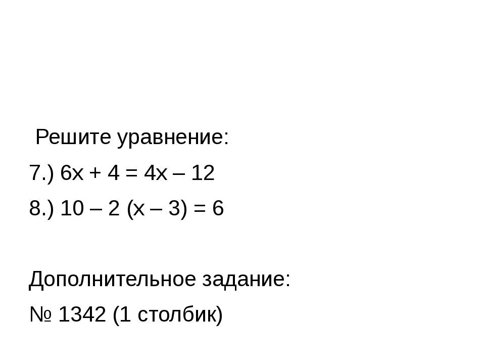 Решите уравнение: 7.) 6х + 4 = 4х – 12 8.) 10 – 2 (х – 3) = 6 Дополнительное...