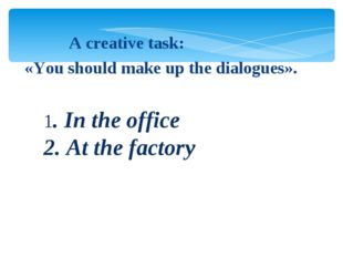 1. In the office 2. At the factory A creative task: «You should make up the
