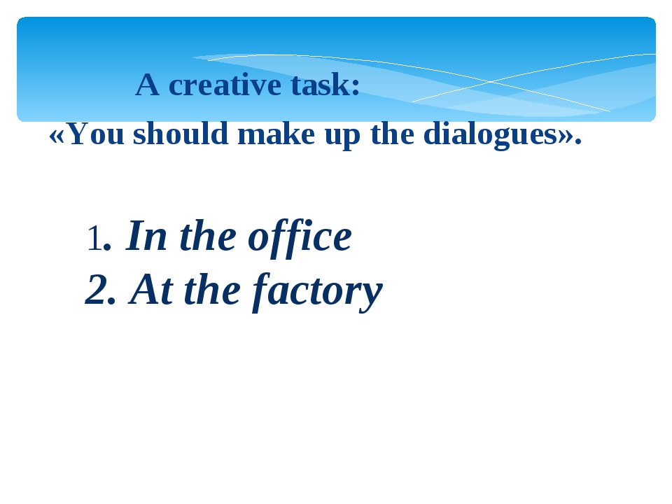1. In the office 2. At the factory A creative task: «You should make up the...