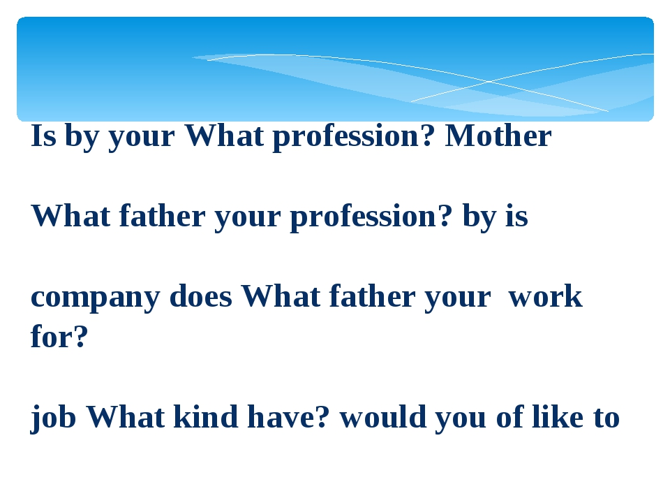 Is by your What profession? Mother What father your profession? by is company...