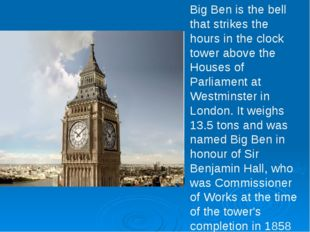 Big Ben is the bell that strikes the hours in the clock tower above the House
