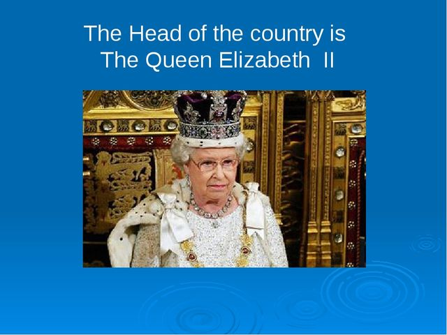 The Head of the country is The Queen Elizabeth II