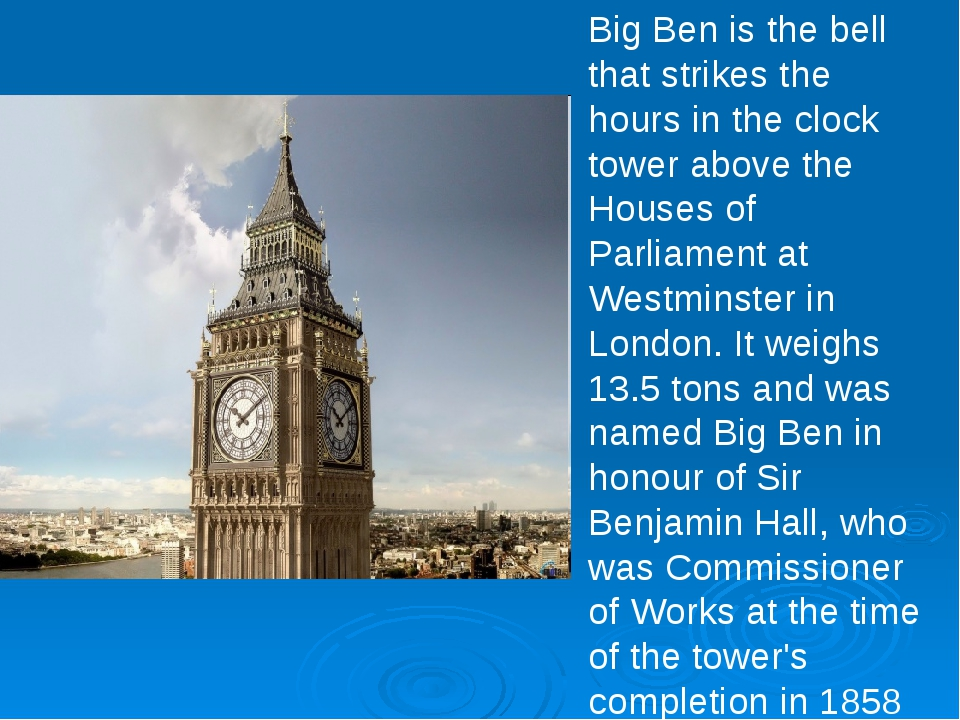 Big Ben is the bell that strikes the hours in the clock tower above the House...
