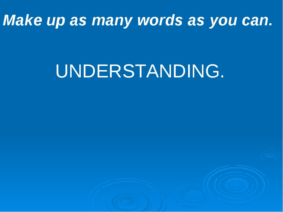 Make up as many words as you can. UNDERSTANDING.
