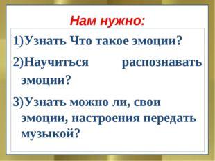 Нам нужно: Узнать Что такое эмоции? Научиться распознавать эмоции? 3)Узнать м