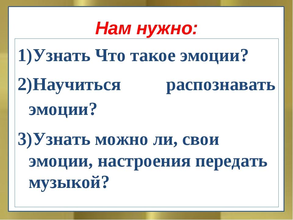 Нам нужно: Узнать Что такое эмоции? Научиться распознавать эмоции? 3)Узнать м...