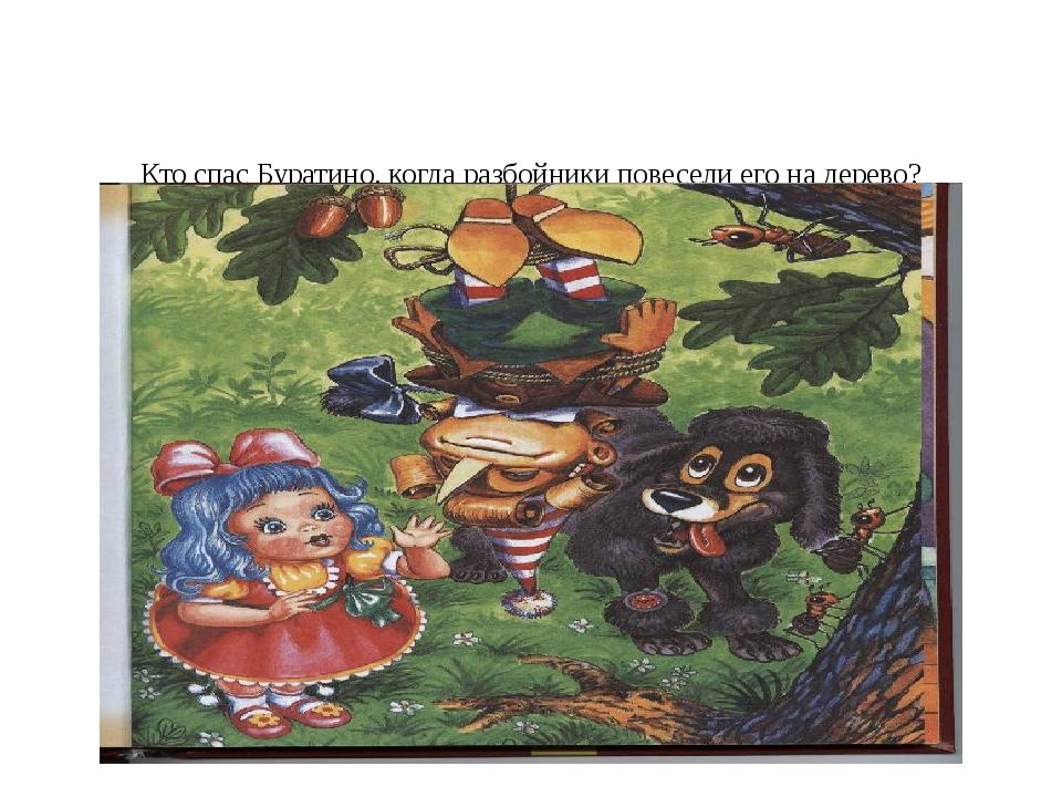 Кто спас Буратино, когда разбойники повесели его на дерево? 1) Пьеро 2)Маль...