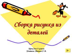 Сборка рисунка из деталей Урок для 5 класса Учитель: Папина Г. В.