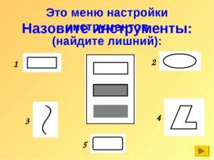 Это меню настройки инструментов (найдите лишний): Назовите инструменты: