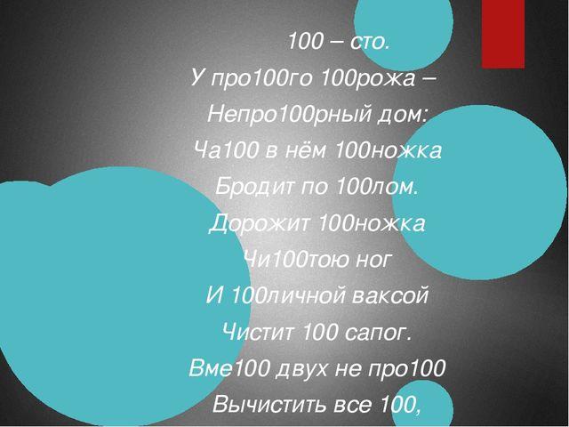 100 – сто. У про100го 100рожа – Непро100рный дом: Ча100 в нём 100ножка Броди...