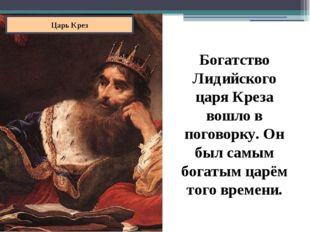 Царь Крез Богатство Лидийского царя Креза вошло в поговорку. Он был самым бог