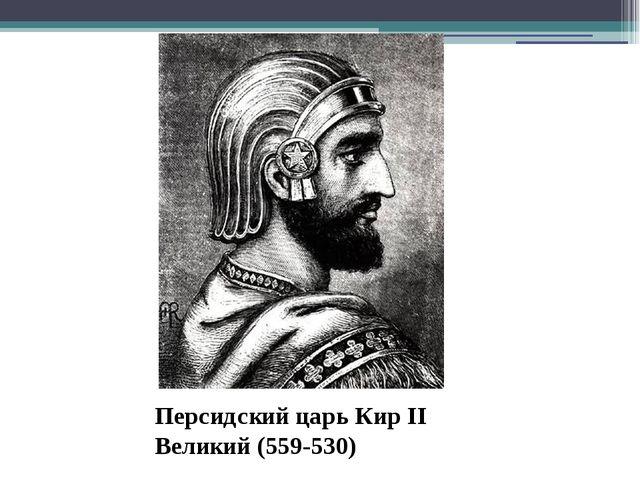 Персидский царь Кир II Великий (559-530)
