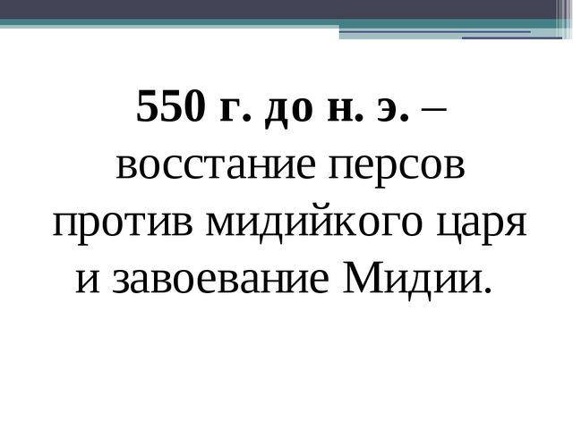 550 г. до н. э. – восстание персов против мидийкого царя и завоевание Мидии.
