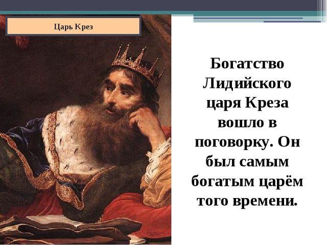 Царь Крез Богатство Лидийского царя Креза вошло в поговорку. Он был самым бог...