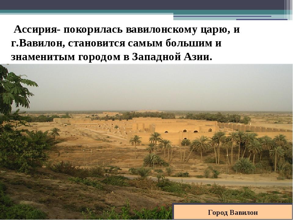Город Вавилон Ассирия- покорилась вавилонскому царю, и г.Вавилон, становится...