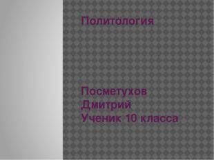 Политология Посметухов Дмитрий Ученик 10 класса