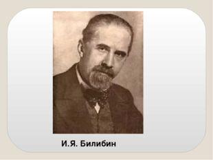 И.Я. Билибин Иван Яковлевич Билибин родился в 1876 году в Петербурге, в семье