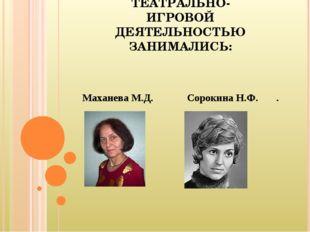 ТЕАТРАЛЬНО-ИГРОВОЙ ДЕЯТЕЛЬНОСТЬЮ ЗАНИМАЛИСЬ: М.Д. МАХАНЕВА , ТЕАТРАЛЬНО-ИГРОВ