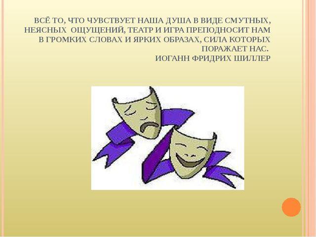 ВСЁ ТО, ЧТО ЧУВСТВУЕТ НАША ДУША В ВИДЕ СМУТНЫХ, НЕЯСНЫХ ОЩУЩЕНИЙ, ТЕАТР И ИГР...