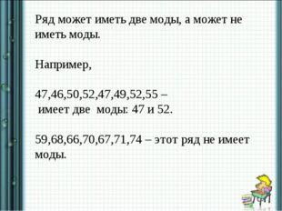 Ряд может иметь две моды, а может не иметь моды. Например, 47,46,50,52,47,49,