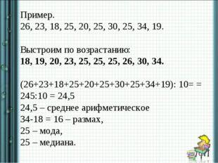 Пример. 26, 23, 18, 25, 20, 25, 30, 25, 34, 19. Выстроим по возрастанию: 18,