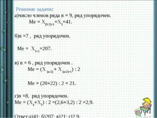 Решение задачи: а)число членов ряда n = 9, ряд упорядочен. Ме = X[9/2]+1=X5=