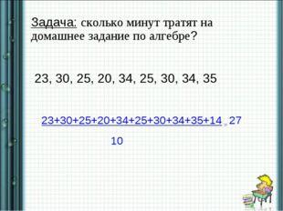 . Задача: сколько минут тратят на домашнее задание по алгебре? 23, 30, 25, 2