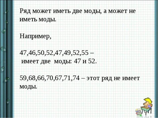 Ряд может иметь две моды, а может не иметь моды. Например, 47,46,50,52,47,49,...