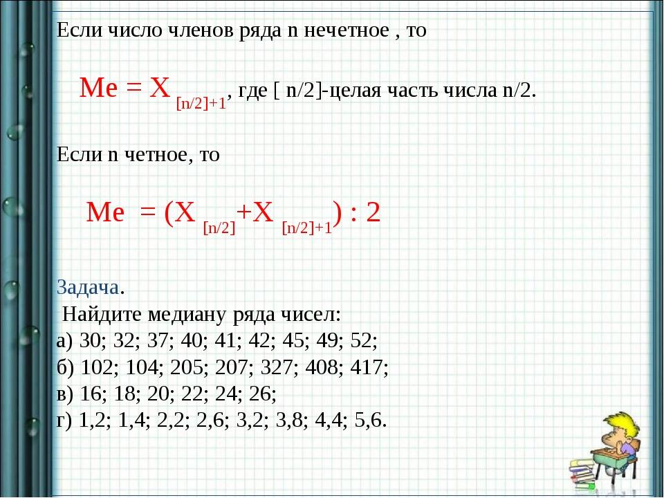 Если число членов ряда n нечетное , то Ме = X [n/2]+1, где [ n/2]-целая часть...