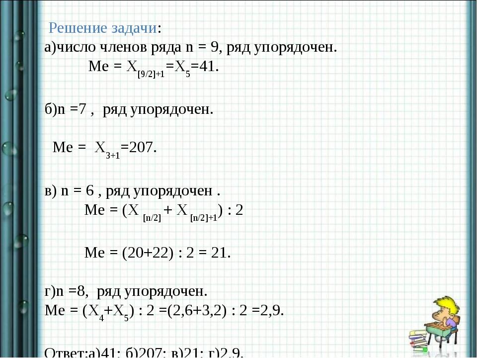 Решение задачи: а)число членов ряда n = 9, ряд упорядочен. Ме = X[9/2]+1=X5=...