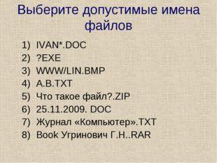 Выберите допустимые имена файлов IVAN*.DOC ?EXE WWW/LIN.ВМР А.В.ТХТ Что такое
