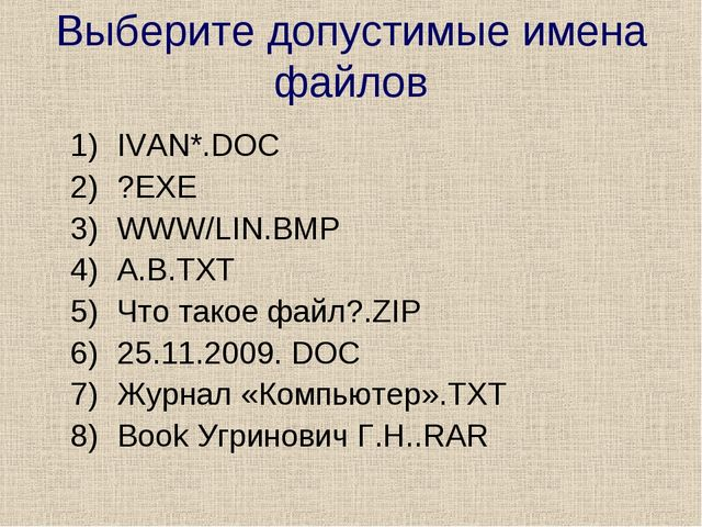 Выберите допустимые имена файлов IVAN*.DOC ?EXE WWW/LIN.ВМР А.В.ТХТ Что такое...