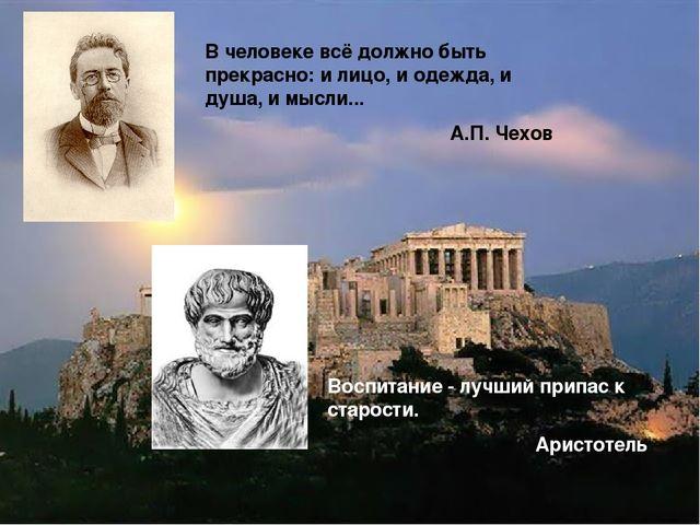 В человеке всё должно быть прекрасно: и лицо, и одежда, и душа, и мысли... А....