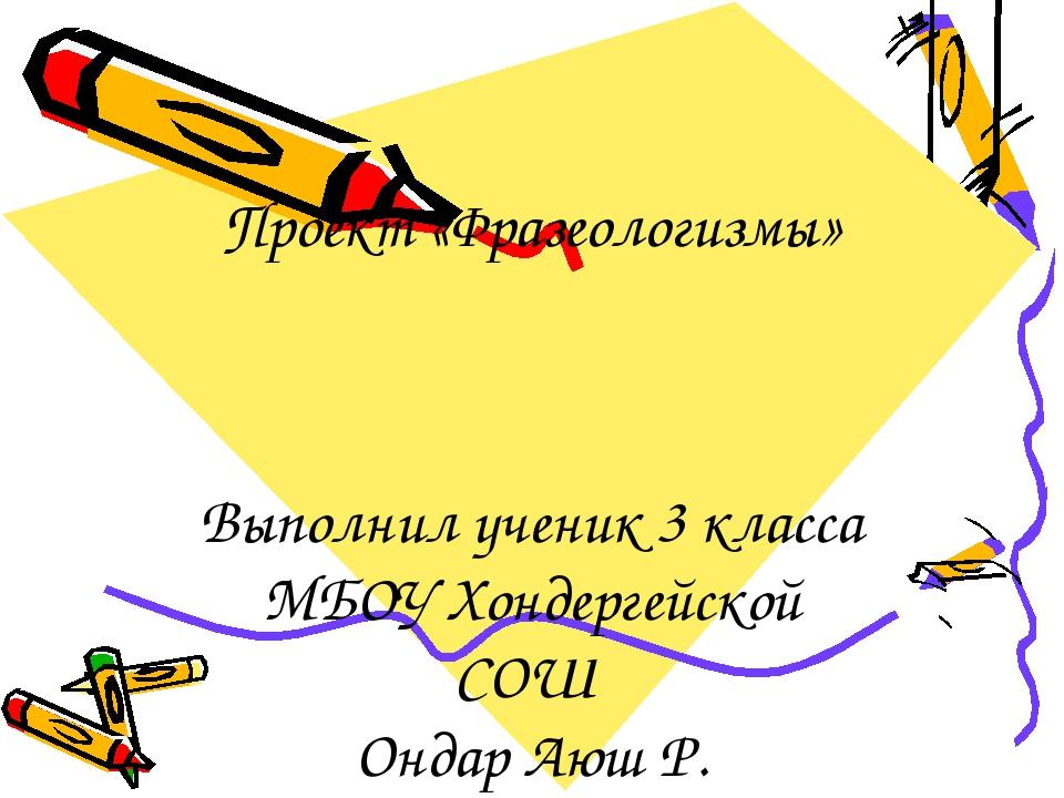 Проект «Фразеологизмы» Выполнил ученик 3 класса МБОУ Хондергейской СОШ Ондар...