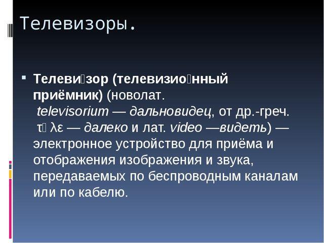 Телевизоры. Телеви́зор (телевизио́нный приёмник)(новолат.televisorium—дал...