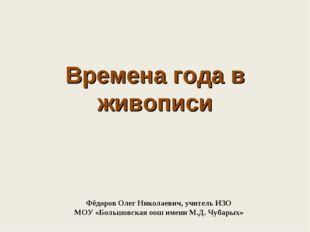 Времена года в живописи Фёдоров Олег Николаевич, учитель ИЗО МОУ «Большовская