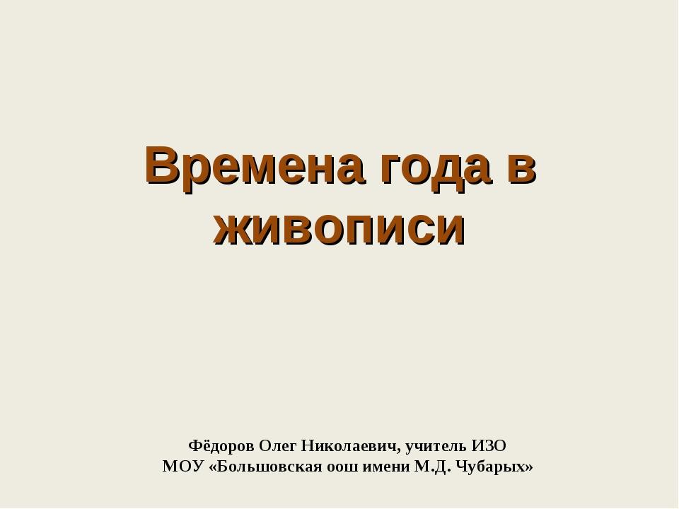 Времена года в живописи Фёдоров Олег Николаевич, учитель ИЗО МОУ «Большовская...